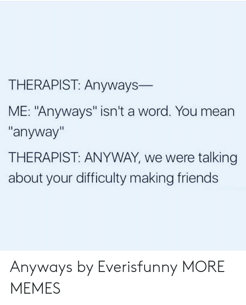 """Making Friends: THERAPIST: Anyways-  ME: """"Anyways"""" isn't a word. You mean  """"anyway""""  THERAPIST: ANYWAY, we were talking  about your difficulty making friends Anyways by Everisfunny MORE MEMES"""