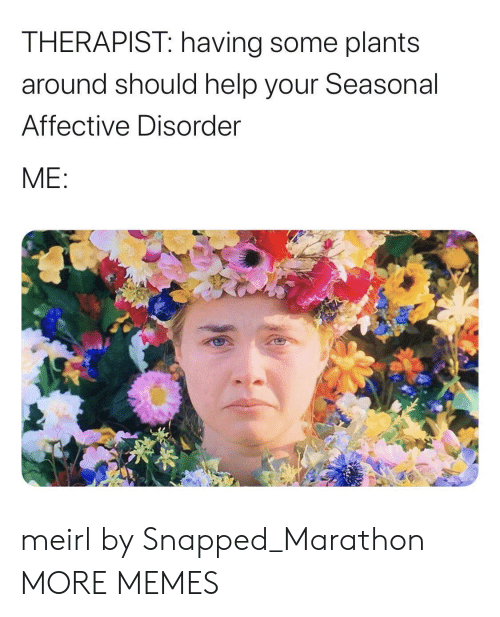 disorder: THERAPIST: having some plants  around should help your Seasonal  Affective Disorder  ME: meirl by Snapped_Marathon MORE MEMES