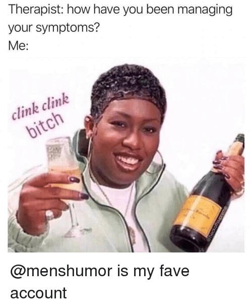 Fave, Girl Memes, and Been: Therapist: how have you been managing  your symptoms?  Me  clink clink @menshumor is my fave account