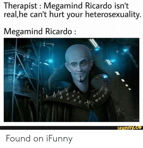 heterosexuality: Therapist Megamind Ricardo isn't  real,he can't hurt your heterosexuality.  Megamind Ricardo  ifunny.co Found on iFunny