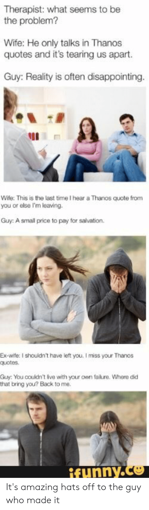 hats off: Therapist: what seems to be  the problem?  Wife: He only talks in Thanos  quotes and it's tearing us apart.  Guy: Reality is often disappointing.  Wife: This is the last time I hear a Thanos quote from  you or else I'm leaving.  Guy: A small price to pay for salvation.  Ex-wite: I shouldn't have left you, I miss your Thanos  quotes  Guy: You couldn't live with your own failure. Where did  that bring you? Back to me.  ifunny.co It's amazing hats off to the guy who made it