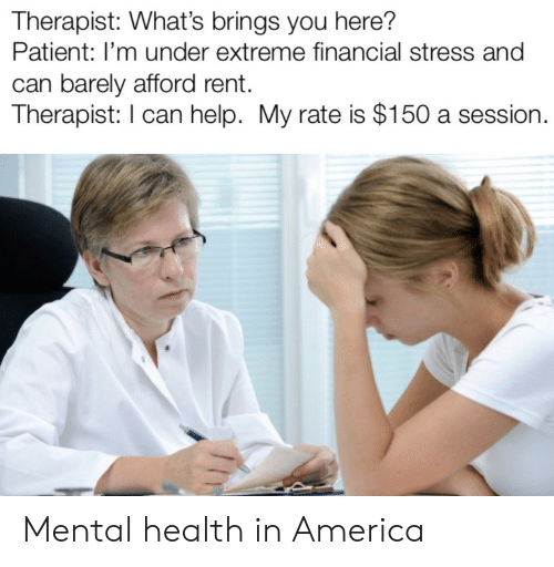 America, Help, and Patient: Therapist: What's brings you here?  Patient: I'm under extreme financial stress and  can barely afford rent.  Therapist: I can help. My rate is $150 a session. Mental health in America