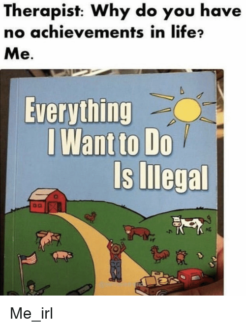 Life, Irl, and Me IRL: Therapist: Why do you have  no achievements in life?  Me.  Everything  I Want to Do  Is Illegal Me_irl