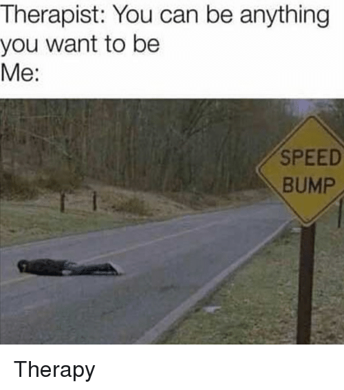 Reddit, Speed, and Can: Therapist: You can be anything  you want to be  Me:  SPEED  BUMP Therapy