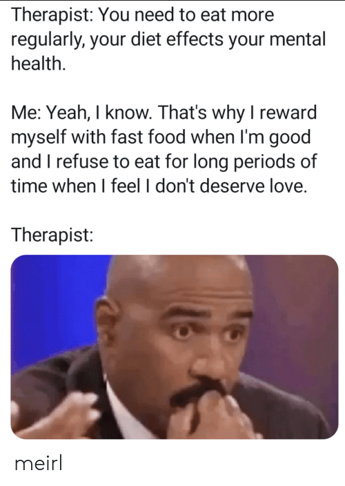 I Refuse: Therapist: You need to eat more  regularly, your diet effects your mental  health.  Me: Yeah, I know. That's why I reward  myself with fast food when I'm good  and I refuse to eat for long periods of  time when I feel I don't deserve love  Therapist: meirl