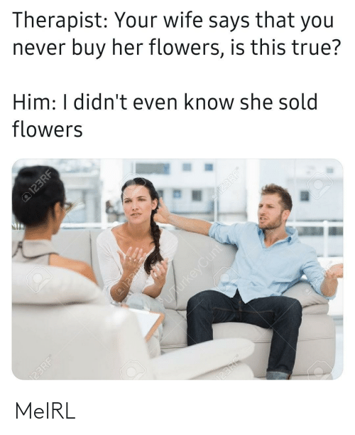 therapist: Therapist: Your wife says that you  never buy her flowers, is this true?  Him: I didn't even know she sold  flowers  @123RF  23RF  @123RE  upurkeyCunt  123RF®  123RF®  23RF MeIRL