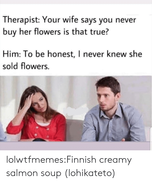 Salmon: Therapist: Your wife says you never  buy her flowers is that true?  Him: To be honest, I never knew she  sold flowers. lolwtfmemes:Finnish creamy salmon soup (lohikateto)