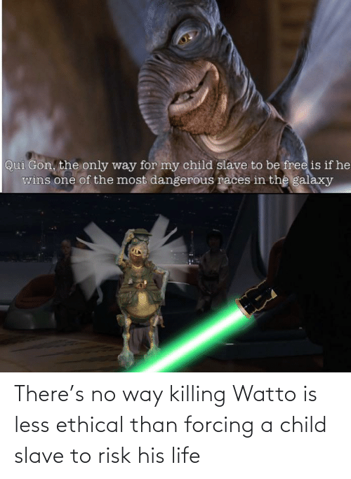 slave: There's no way killing Watto is less ethical than forcing a child slave to risk his life