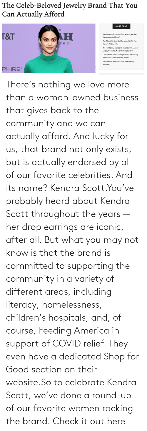 dedicated: There's nothing we love more than a woman-owned business that gives back to the community and we can actually afford. And lucky for us, that brand not only exists, but is actually endorsed by all of our favorite celebrities. And its name? Kendra Scott.You've probably heard about Kendra Scott throughout the years — her drop earrings are iconic, after all. But what you may not know is that the brand is committed to supporting the community in a variety of different areas, including literacy, homelessness, children's hospitals, and, of course, Feeding America in support of COVID relief. They even have a dedicated Shop for Good section on their website.So to celebrate Kendra Scott, we've done a round-up of our favorite women rocking the brand. Check it out here