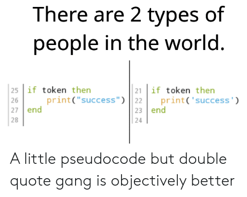 "Types Of: There are 2 types of  people in the world.  25 if token then  21 if token then  print('success')  print(""success"") 22  23 end  26  27 end  28  24 A little pseudocode but double quote gang is objectively better"