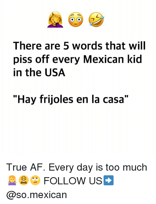 """frijoles: There are 5 words that will  piss off every Mexican kid  in the USA  """"Hay frijoles en la casa"""" True AF. Every day is too much 🤷♀️😩🙄 FOLLOW US➡️ @so.mexican"""