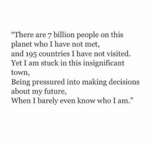 """pressured: """"There are 7 billion people on this  planet who I have not met,  and 195 countries I have not visited.  Yet I am stuck in this insignificant  town,  Being pressured into making decisions  about my future,  When I barely even know who I am.""""  35"""