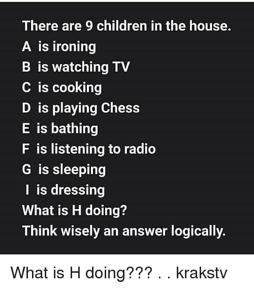ironing: There are 9 children in the house.  A is ironing  B is watching TV  C is cooking  D is playing Chess  E is bathing  F is listening to radio  G is sleeping  I is dressing  What is H doing?  Think wisely an answer logically What is H doing??? . . krakstv