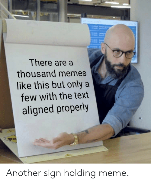 Memes Like: There are a  thousand memes  like this but only a  few with the text  aligned properly  PO Another sign holding meme.