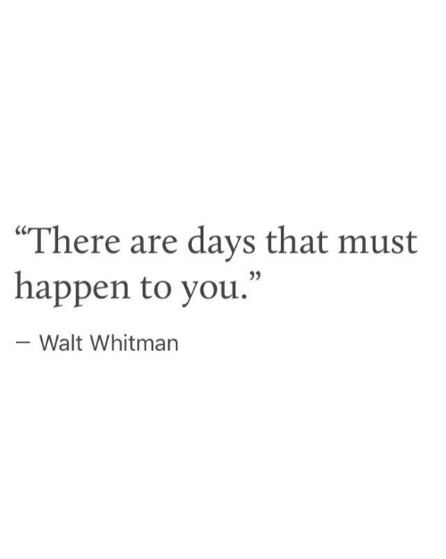 """Walt: """"There are days that must  happen to you.""""  - Walt Whitman"""