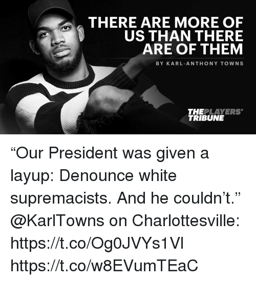"Karl-Anthony Towns: THERE ARE MORE OF  US THAN THERE  ARE OF THEM  BY KARL ANTHONY TOWNS  THEPLAYERS  TRIBUNE ""Our President was given a layup: Denounce white supremacists. And he couldn't.""  @KarlTowns on Charlottesville: https://t.co/Og0JVYs1Vl https://t.co/w8EVumTEaC"