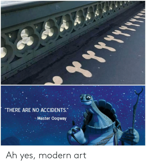 "Art, Yes, and Master: ""THERE ARE NO ACCIDENTS.  - Master Oogway Ah yes, modern art"