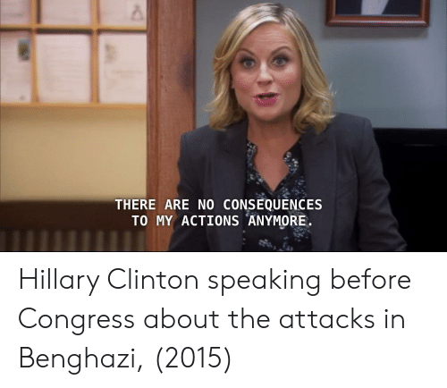 no consequences: THERE ARE NO CONSEQUENCES  TO MY ACTIONS ANYMORE Hillary Clinton speaking before Congress about the attacks in Benghazi, (2015)