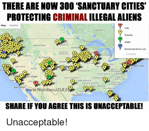 Illin: THERE ARE NOW 300 SANCTUARY CITIES'  PROTECTING CRIMINAL ILLEGALALIENS  Map Satellite  City  ONTARIO  County  State  RTH  AKOTA  MONTANA  MINN  (C.  Removed from List  SOUTH  DAKOTA  CIS ORG  ON  ICHIGAN  DAHO  1 WYOMIN  NEBR  ILLIN  New York  ND  NEVADA  UTAH  DENJ  MISSOURI  VIRGINIA  KENTUCKY  VIRGINIA  as Vegas  NORTH  OKLAHOMA  TENNES  CAROLINA  ARKANSAS  Los A  ARIZ  SOUTH  MISSISSIPP  CAROLINA  ALABAMA  San Diego  GEORGIA  rsUSAEC  Houston  FLO  SHARE IF YOU AGREE THIS IS UNACCEPTABLE! Unacceptable!