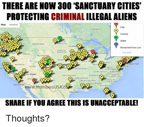 "Illin: THERE ARE NOW 300 ""SANCTUARY CITIES'  PROTECTING CRIMINAL ILLEGALALIENS  Map Satellite  City  ONTARIO  County  State  RTH  AKOTA  MONTANA  MINN  Removed from List  SOUTH  DAKOTA  CIS ORG  ON  ICHIGAN  DAHO  WYOMIN  NEBR  ILLIN  New York  ND  NEVADA  UTAH  DENJ  WEST  C.  MISSOURI  VIRGINIA  KENTUCKY  VIRGINIA  as Vegas  NORTH  OKLAHOMA  TENNES  CAROLINA  ARKANSAS  Los  AA  ARIZ  SOUTH  MISSISSIPPI  CAROLINA  ALABAMA  San Diego  GEORGIA  rsUSAEC  Houston  FLO  SHARE IF YOU AGREE THIS IS UNACCEPTABLE! Thoughts?"