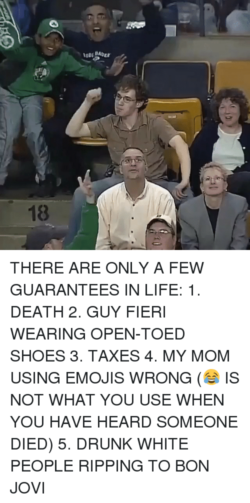 bon jovi: THERE ARE ONLY A FEW GUARANTEES IN LIFE: 1. DEATH 2. GUY FIERI WEARING OPEN-TOED SHOES 3. TAXES 4. MY MOM USING EMOJIS WRONG (😂 IS NOT WHAT YOU USE WHEN YOU HAVE HEARD SOMEONE DIED) 5. DRUNK WHITE PEOPLE RIPPING TO BON JOVI