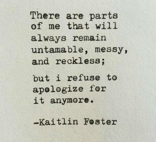 I Refuse: There are parts  of me that will  always remain  untamable, messy,  and reckless;  but i refuse to  apelogize for  it anymore.  -Kaitlin Foster