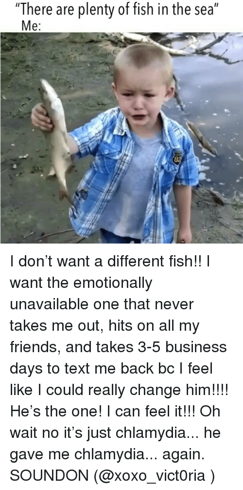 "chlamydia: ""There are plenty of fish in the sea""  e: I don't want a different fish!! I want the emotionally unavailable one that never takes me out, hits on all my friends, and takes 3-5 business days to text me back bc I feel like I could really change him!!!! He's the one! I can feel it!!! Oh wait no it's just chlamydia... he gave me chlamydia... again. SOUNDON (@xoxo_vict0ria )"