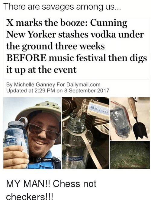 Memes, Music, and 2017: There are savages among us..  X marks the booze: Cunning  New Yorker stashes vodka under  the ground three weeks  BEFORE music festival then digs  it up at the event  By Michelle Ganney For Dailymail.com  Updated at 2:29 PM on 8 September 2017 MY MAN!! Chess not checkers!!!