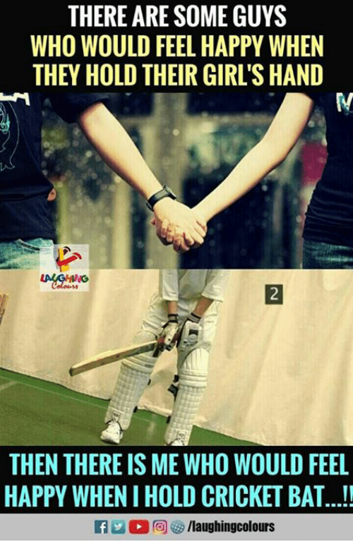 cricket bat: THERE ARE SOME GUYS  WHO WOULD FEEL HAPPY WHEN  THEY HOLD THEIR GIRL'S HAND  THEN THERE IS ME WHO WOULD FEEL  HAPPY WHEN I HOLD CRICKET BAT...!!