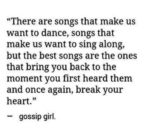 """break your heart: """"There are songs that make us  want to dance, songs that  make us want to sing along,  but the best songs are the ones  that bring you back to the  moment you first heard them  and once again, break your  heart.""""  gossip girl."""