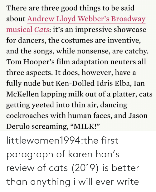"Write: There are three good things to be said  about Andrew Lloyd Webber's Broadway  musical Cats: itť's an impressive showcase  for dancers, the costumes are inventive,  and the songs, while nonsense, are catchy.  Tom Hooper's film adaptation neuters all  three aspects. It does, however, have a  fully nude but Ken-Dolled Idris Elba, Ian  McKellen lapping milk out of a platter, cats  getting yeeted into thin air, dancing  cockroaches with human faces, and Jason  Derulo screaming, ""MILK!"" littlewomen1994:the first paragraph of karen han's review of cats (2019) is better than anything i will ever write"