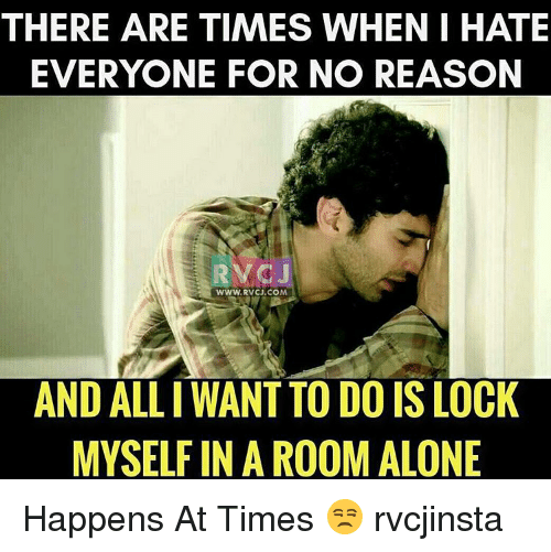 Aloner: THERE ARE TIMES WHEN I HATE  EVERYONE FOR NO REASON  WWW, RVCU.COM  AND ALLI WANT TO DO IS LOCK  MYSELF IN A ROOM ALONE Happens At Times 😒 rvcjinsta