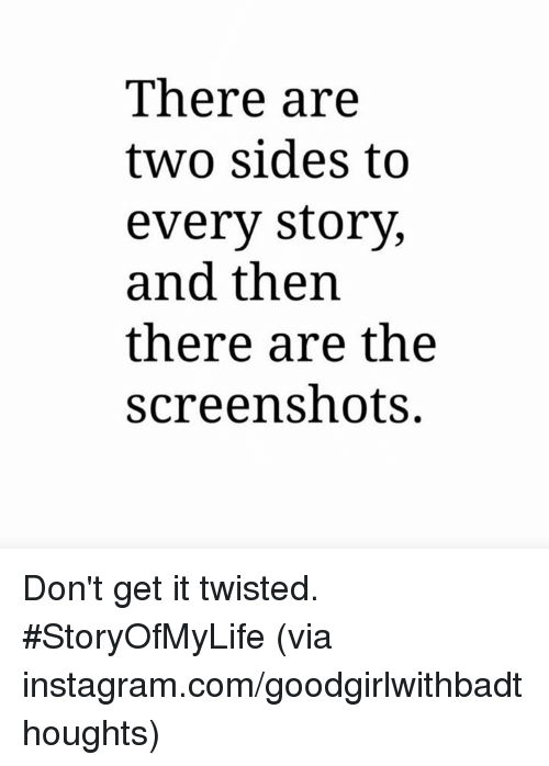 Memes, 🤖, and Twisted: There are  two sides to  every story,  and then  there are the  screenshots. Don't get it twisted. #StoryOfMyLife   (via instagram.com/goodgirlwithbadthoughts)