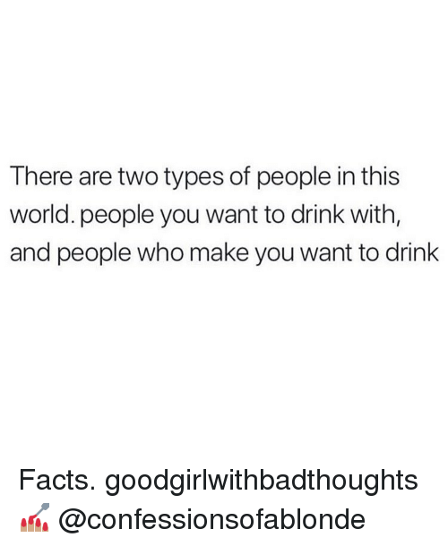 Facts, Memes, and World: There are two types of people in this  world. people you want to drink with,  and people who make you want to drink Facts. goodgirlwithbadthoughts 💅🏽 @confessionsofablonde
