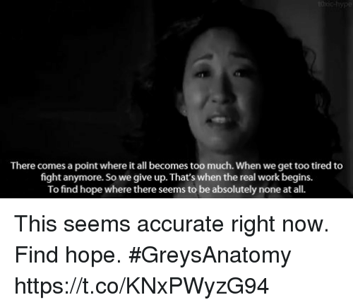 fightings: There comes a point where it all becomes too much. When we get too tired to  fight anymore. So we give up. That's when the real work begins.  To find hope where there seems to be absolutely none at all. This seems accurate right now. Find hope. #GreysAnatomy https://t.co/KNxPWyzG94