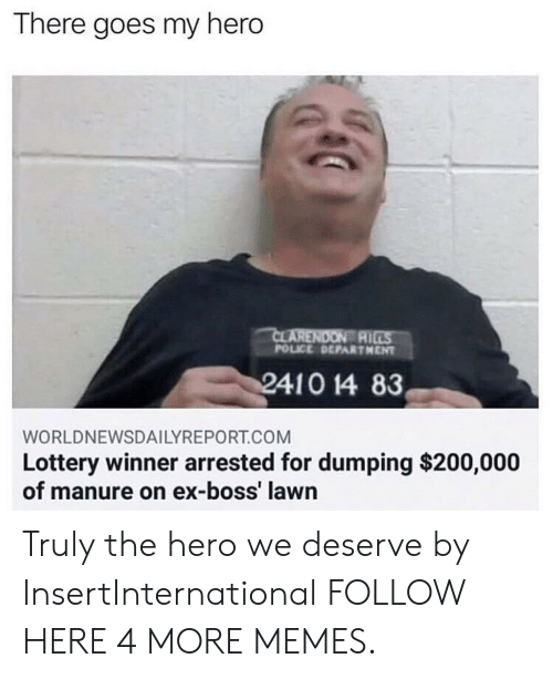 dumping: There goes my hero  AI  POLICE DEPARTHENT  WORLDNEWSDAILYREPORT.COM  Lottery winner arrested for dumping $200,000  of manure on ex-boss' lawn Truly the hero we deserve by InsertInternational FOLLOW HERE 4 MORE MEMES.