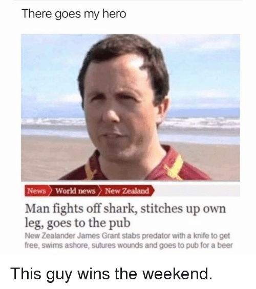 Stitches: There goes my hero  News  World news New Zealand  Man fights off shark, stitches up own  leg, goes to the pub  New Zealander James Grant stabs predator with a knife to get  free, swims ashore, sutures wounds and goes to pub for a beer This guy wins the weekend.