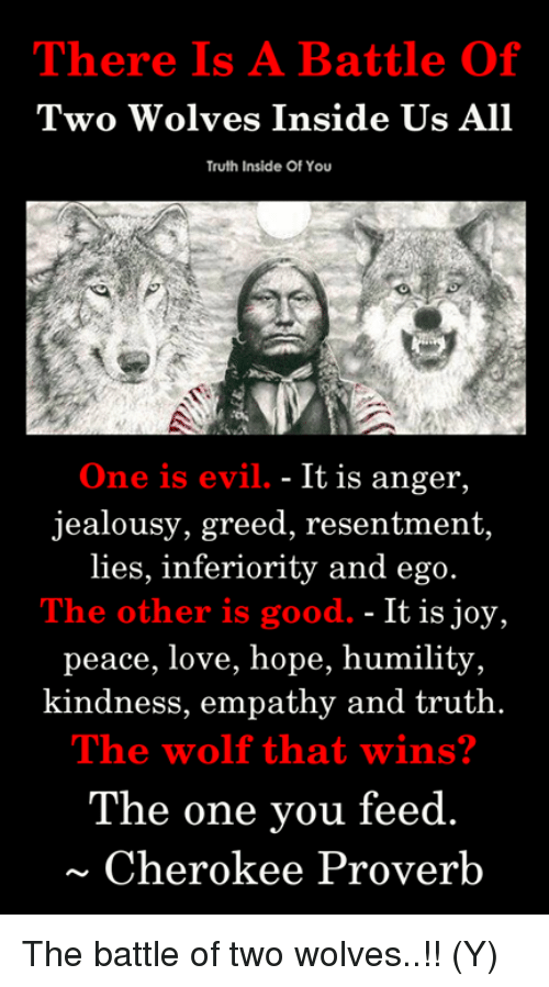 Love, Memes, and Empathy: There Is A Battle Of  Two Wolves Inside Us All  Truth Inside Of You  One is evil. - It is anger,  jealousy, greed, resentment,  lies,  inferiority and ego  The other is good. - It is joy,  peace, love, hope, humility  kindness, empathy and truth.  The wolf that wins?  The one vou feed  Cherokee Proverb The battle of two wolves..!! (Y)