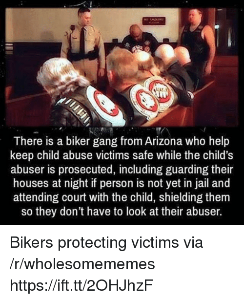 Jail, Gang, and Arizona: There is a biker gang from Arizona who help  keep child abuse victims safe while the child's  abuser is prosecuted, including guarding their  houses at night if person is not yet in jail and  attending court with the child, shielding them  so they don't have to look at their abuser. Bikers protecting victims via /r/wholesomememes https://ift.tt/2OHJhzF