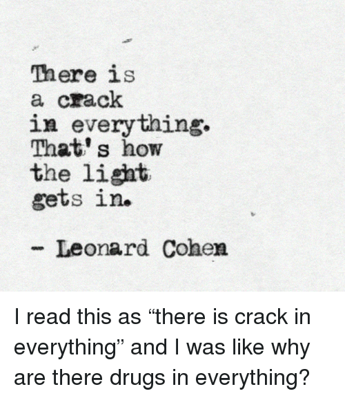 leonard cohen: There is  a crack  in everything.  That' s how  the light  gets in.  - Leonard Cohen <p>I read this as &ldquo;there is crack in everything&rdquo; and I was like why are there drugs in everything?</p>