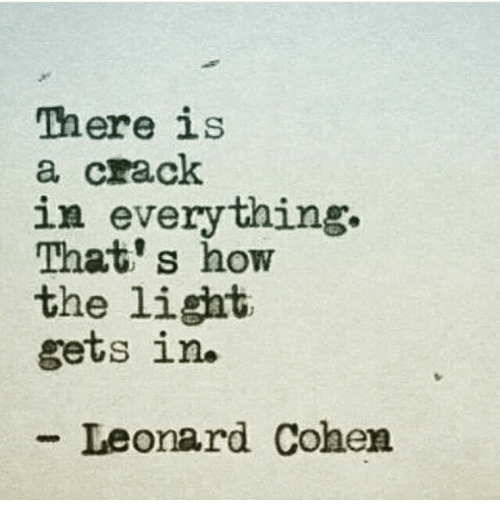 leonard cohen: There is  a crack  in everything.  That s how  the light  gets in  -Leonard Cohen