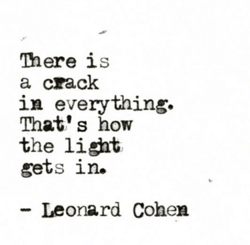 leonard cohen: There is  a crack  in everything.  That' s how  the light  gets ln.  Leonard Cohen