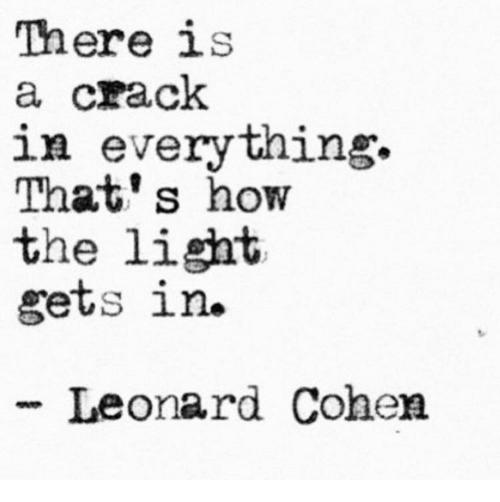 leonard cohen: There is  a crack  in everything.  That's how  the light  gets in.  -Leonard Cohen
