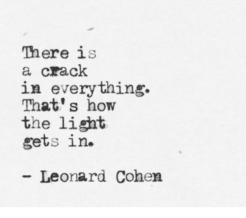 leonard cohen: There is  a crack  in everything.  That's how  the light  gets in.  Leonard Cohen