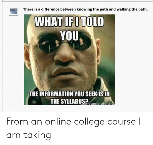 Syllabus: There is a difference between knowing the path and walking the path.  WHAT IFI TOLD  YOU  THE INFORMATION YOU SEEK IS IN  THE SYLLABUS?  hegenerator.net From an online college course I am taking