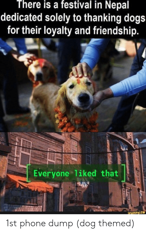 thanking: There is a festival in Nepal  dedicated solely to thanking dogs  for their loyalty and friendship.  Everyone 1iked that  ifunny.ce 1st phone dump (dog themed)