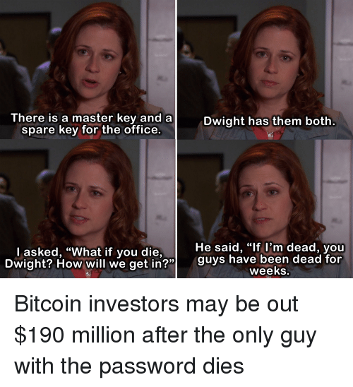 "Bitcoin: There is a master key and a  spare key for the office.  Dwight has them both  He said, ""lf l'm dead, youu  Dwight? How will we get in?"" guys hav  l asked, ""What if you die,  OW Will we getin  been dead for  weeks Bitcoin investors may be out $190 million after the only guy with the password dies"