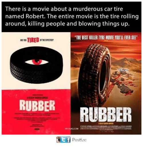 """tyree: There is a movie about a murderous car tire  named Robert. The entire movie is the tire rolling  around, killing people and blowing things up.  """"THE BEST KILLER TYRE MOVIE YOU'LL EVER SE  RUBBER  RUBBER  MIA 9GAG.COM  ef  Postize"""