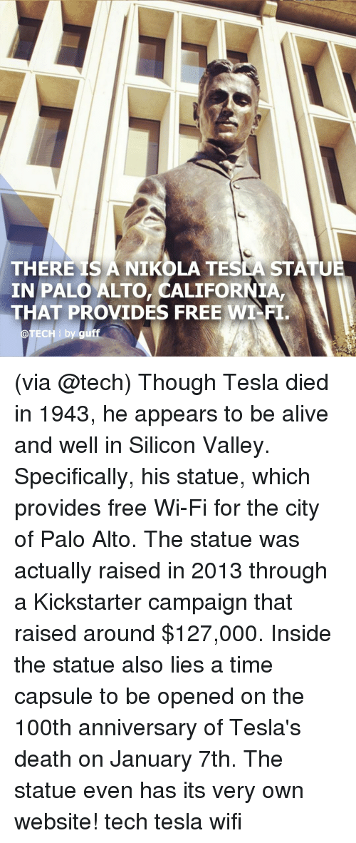 silicon: THERE IS A NIKOLA TESLA STATU  IN PALO ALTO, CALIFORNIA,  THAT PROVIDES FREE WT-FI  @TECH I by guff (via @tech) Though Tesla died in 1943, he appears to be alive and well in Silicon Valley. Specifically, his statue, which provides free Wi-Fi for the city of Palo Alto. The statue was actually raised in 2013 through a Kickstarter campaign that raised around $127,000. Inside the statue also lies a time capsule to be opened on the 100th anniversary of Tesla's death on January 7th. The statue even has its very own website! tech tesla wifi