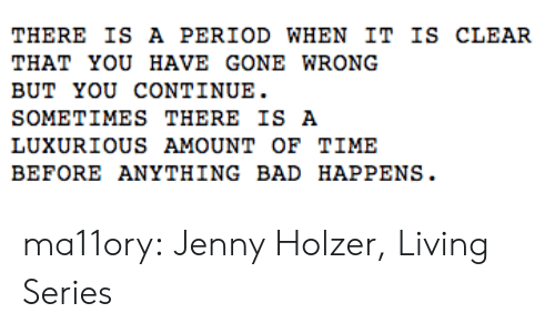 Bad, Period, and Target: THERE IS A PERIOD WHEN IT IS CLEAR  THAT YOU HAVE GONE WRong  BUT YOU CONTINUE.  SOMETIMES THERE IS A  LUXURIOUS AMOUNT oF TIME  BEFORE ANYTHING BAD HAPPENS. ma11ory:  Jenny Holzer, Living Series